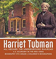 Harriet Tubman - All Aboard the Underground Railroad - U.S. Economy in the mid-1800s - Biography 5th Grade - Children's Biographies