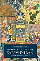 The Practice of Politics in Safavid Iran: Power, Religion and Rhetoric (I. B. Tauris & Bips Persian Studies Series)