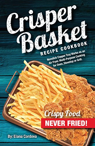 Crisper Basket® Recipe Cookbook: Nonstick Copper Tray Works as an Air Fryer. Multi-Purpose Cooking for Oven, Stovetop or Grill. (Crispy Healthy Cooking Book 1) (English Edition)