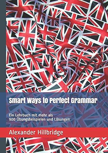 Smart Ways to Perfect Grammar: Ein Lehrbuch mit mehr als 900 Übungsbeispielen und Lösungen (Smart English, Band 1)