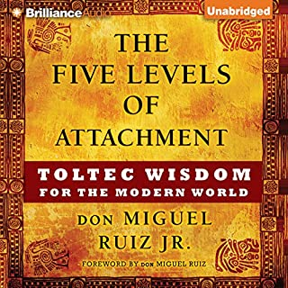 The Five Levels of Attachment     Toltec Wisdom for the Modern World              By:                                                                                                                                 don Miguel Ruiz Jr.                               Narrated by:                                                                                                                                 Arthur Morey                      Length: 3 hrs and 22 mins     31 ratings     Overall 4.5
