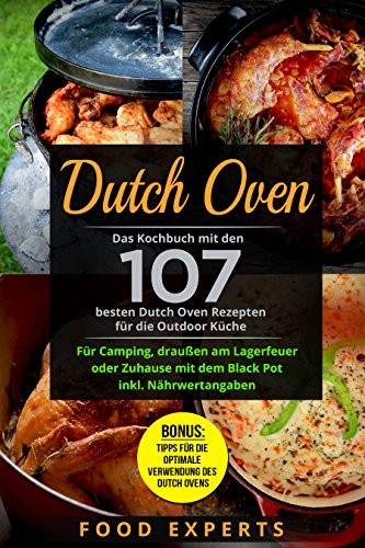 Dutch Oven: Das Kochbuch mit den 107 besten Dutch Oven Rezepten für die Outdoor Küche. Für Camping, draußen am Lagerfeuer oder Zuhause mit dem Black Pot ... (Food Experts Rezeptbücher 8)