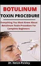 Botulinum Toxin Procedures: Everything You Must Know About Botulinum Toxin Procedures For Complete Beginners