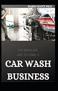 THE ABSOLUTE WAY TO START A CAR WASH BUSINESS: Step By Step Guide too easily and quickly start a car detailing business in...