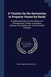 A Treatise on the Succession to Property Vacant by Death: Including Inquiries Into the Influence of Primogeniture, Entail...