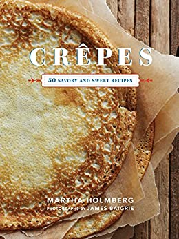 Crepes: 50 Savory and Sweet Recipes by [Martha Holmberg, James Baigrie]