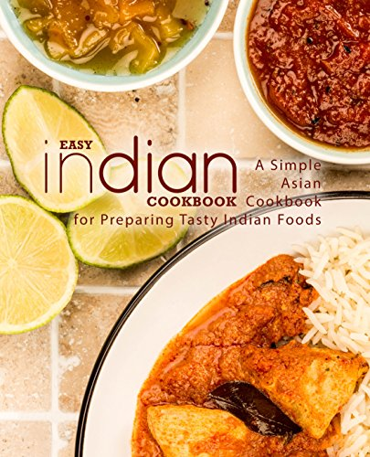 Easy Indian Cookbook: A Simple Asian Cookbook for Preparing Tasty Indian Foods (English Edition)