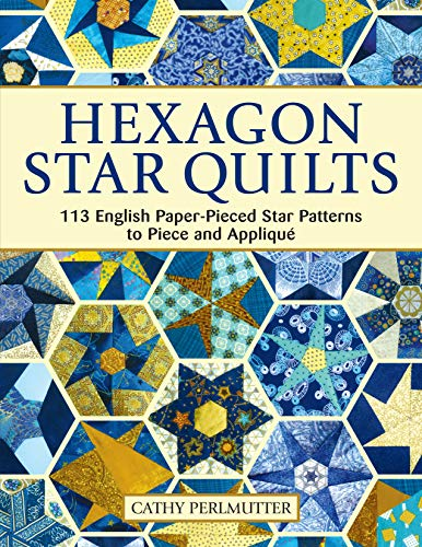 Hexagon Star Quilts: 113 English Paper Pieced Star Patterns to Piece and Appliqué (Landauer) Full-Size Patterns and 7 Step-by-Step Projects for Hand or Machine EPP Using Your Stash, Scraps, & Pre-cuts