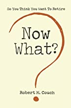 Now What?: So You Think You Want to Retire