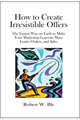 How to Create Irresistible Offers: The Easiest Way on Earth to make Your Marketing Generate More Leads, Orders, and Sales Kindle Edition