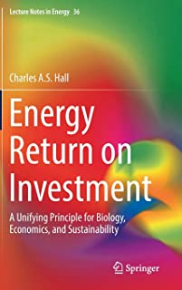 Energy Return on Investment: A Unifying Principle for Biology, Economics, and Sustainability (Lecture Notes in Energy (36))