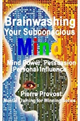 Brainwashing Your Subconscious Mind: Mind Power, Persuasion, Personal Influence (Mental Training for Winning Book 4) Kindle Edition