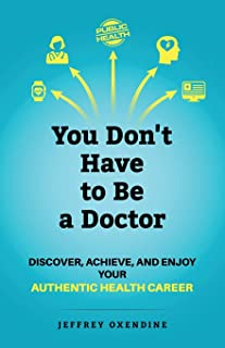 You Don't Have to Be a Doctor: Discover, Achieve, and Enjoy Your Authentic Health Career