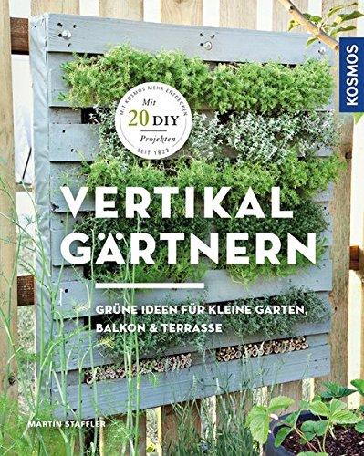 Vertikal gärtnern: Grüne Ideen für kleine Gärten, Balkon & Terrasse