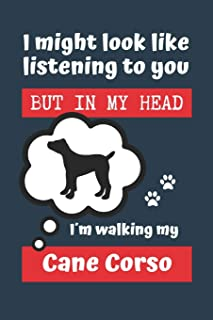 I MIGHT LOOK LIKE LISTENING TO YOU BUT IN MY HEAD I´M WALKING MY CANE CORSO: BLANK LINED DOG JOURNAL | Keep Track of Your ...