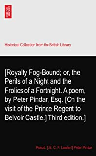 [Royalty Fog-Bound; or, the Perils of a Night and the Frolics of a Fortnight. A poem, by Peter Pindar, Esq. [On the visit ...