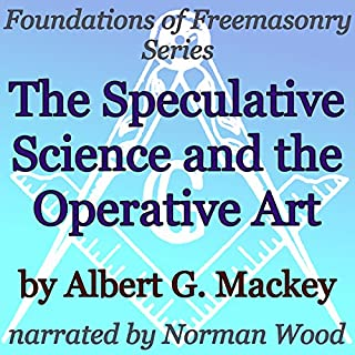 The Speculative Science and the Operative Art     Foundations of Freemasonry Series              By:                                                                                                                                 Albert G. Mackey                               Narrated by:                                                                                                                                 Norman Wood                      Length: 16 mins     5 ratings     Overall 4.2