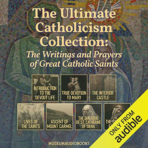 The Ultimate Catholicism Collection: The Writings and Prayers of Great Catholic Saints Audiobook By St. Francis de Sales, St. Louie de Montfort, St. Teresa of Avila, Alban Butler, St. John of the Cross, St. Catherine of Siena, St. Ignatius of Loyola cover art