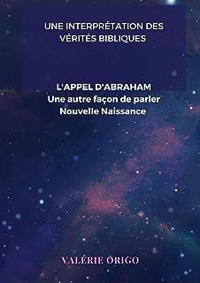 L'APPEL D'ABRAHAM: UNE NOUVELLE FACON DE PARLER NOUVELLE NAISSANCE (UNE INTERPRETATION DES VERITES BIBLIQUES PAR L'APOTRE ...
