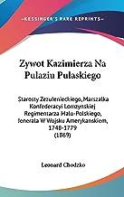 Zywot Kazimierza Na Pulaziu Pulaskiego: Starosty Zezulenieckiego, Marszalka Konfederacyi Lomzynskiej Regimentarza Malo-Pol...