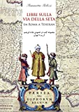 Libri sulla via della seta. Da Roma a Teheran. Ediz. italiana e persiana