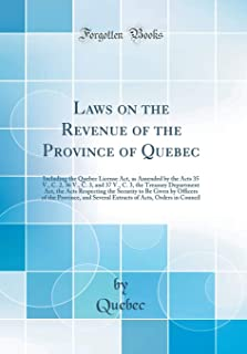 Laws on the Revenue of the Province of Quebec: Including the Quebec License Act, as Amended by the Acts 35 V., C. 2, 36 V., C. 3, and 37 V., C. 3, the ... Be Given by Officers of the Province, and S