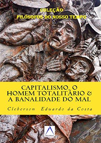 """CAPITALISMO, O HOMEM TOTALITÁRIO & A BANALIDADE DO MAL: Dialogando com Hannah Arendt (Coleção """"Filósofos do Nosso Tempo"""" Livro 7)"""