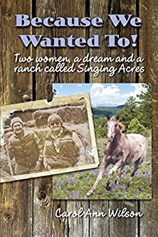 Because We Wanted To!: Two women, a dream and a ranch called Singing Acres by [Carol Ann Wilson]