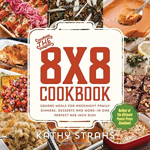The 8x8 Cookbook: Square Meals for Weeknight Family Dinners, Desserts and More―In One Perfect 8x8-Inch Dish