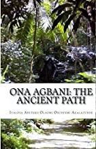 Ona Agbani: The Ancient Path: Understanding And Implementing The Ways Of Our Ancestors