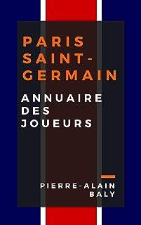 Paris Saint-Germain : Annuaire des Joueurs: tout l'effectif du PSG depuis sa création en juillet 1970 (French Edition)