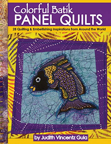 Colorful Batik Panel Quilts: 28 Quilting & Embellishing Inspirations from Around the World