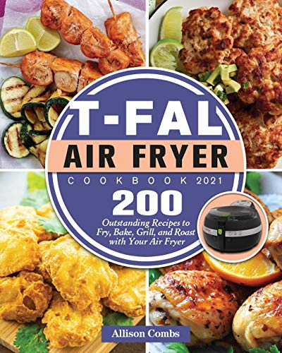 T-fal Air Fryer Cookbook 2021: 200 Outstanding Recipes to Fry, Bake, Grill, and Roast with Your Air Fryer