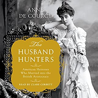 The Husband Hunters     American Heiresses Who Married into the British Aristocracy              By:                                                                                                                                 Anne de Courcy                               Narrated by:                                                                                                                                 Clare Corbett                      Length: 10 hrs and 41 mins     181 ratings     Overall 4.0