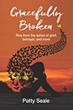 Gracefully Broken: Rise from the ashes of grief, betrayal, and more