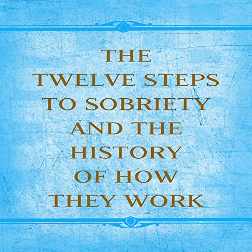 The Twelve Steps to Sobriety and the History of How it Works audiobook cover art
