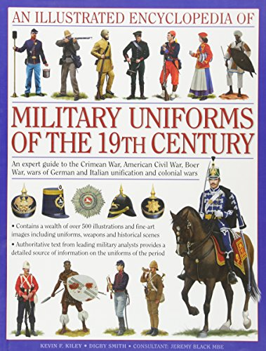 An Illustrated Encyclopedia of Military Uniforms of the 19th Century: An Expert Guide to the American Civil War, the Boer War, the Wars of German and Italian Unification and the Colonial Wars