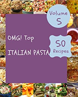 OMG! Top 50 Italian Pasta Recipes Volume 5: A Italian Pasta Cookbook You Will Need