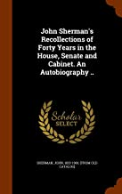 John Sherman's Recollections of Forty Years in the House, Senate and Cabinet. An Autobiography ..