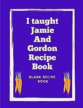 I Taught Jamie And Gordon Recipe Book: Blank Recipe cookbook