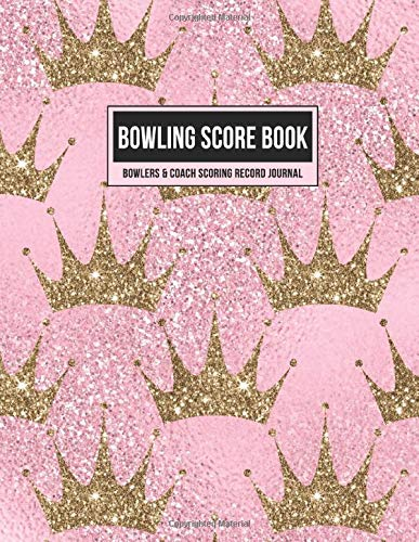 Bowling Score Book Bowlers & Coach Scoring Record Journal: Individual Game Score Keeper Notebook with Formatted Sheets for Strikes, Spares, Pin Count & Notes (Pink Glitter Gold Crowns, Band 1)