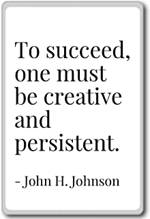 To succeed, one must be creative and persis... - John H. Johnson - quotes fridge magnet, White