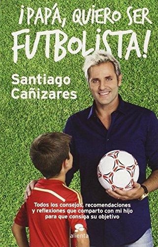 ¡Papá, Quiero Ser Futbolista! (COLECCION ALIENTA) de José Santiago Cañizares Ruiz (25 nov 2014) Tapa blanda
