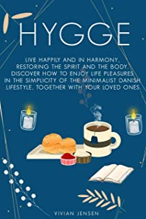 Hygge: Live Happily and in Harmony, Restoring the Spirit and The Body. Discover How To Enjoy Life Pleasures in The Simplic...