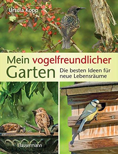 Mein vogelfreundlicher Garten: Die besten Ideen für neue Lebensräume. Mit 32 Porträts einheimischer Vogelarten und den 40 besten Vogelsträuchern und Vogelpflanzen