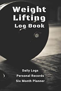Weight Lifting Log Book: with Daily Logs, Personal Records, and Six Month Planner