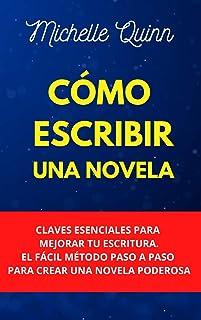 Cómo Escribir Una Novela: Claves Esenciales Para Mejorar Tu Escritura. El Fácil Método Paso A Paso Para Crear Una Novela P...
