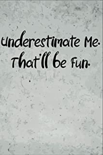 Underestimate Me. That'll be Fun.: Lined notebook Journal, Gift for Coworker, friend..(Funny Office Journals)