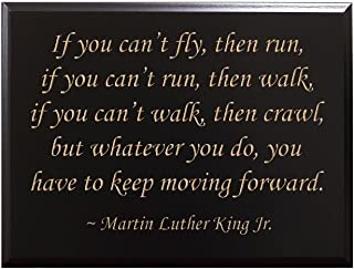 If you can't fly, then run, if you can't run, then walk, if you can't walk, then crawl, but whatever you do, you have to keep moving... Martin Luther King Jr. Decorative Carved Wood Sign Quote, Black