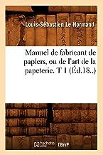 Manuel de fabricant de papiers, ou de l'art de la papeterie. T 1 (Éd.18..) (Savoirs Et Traditions)